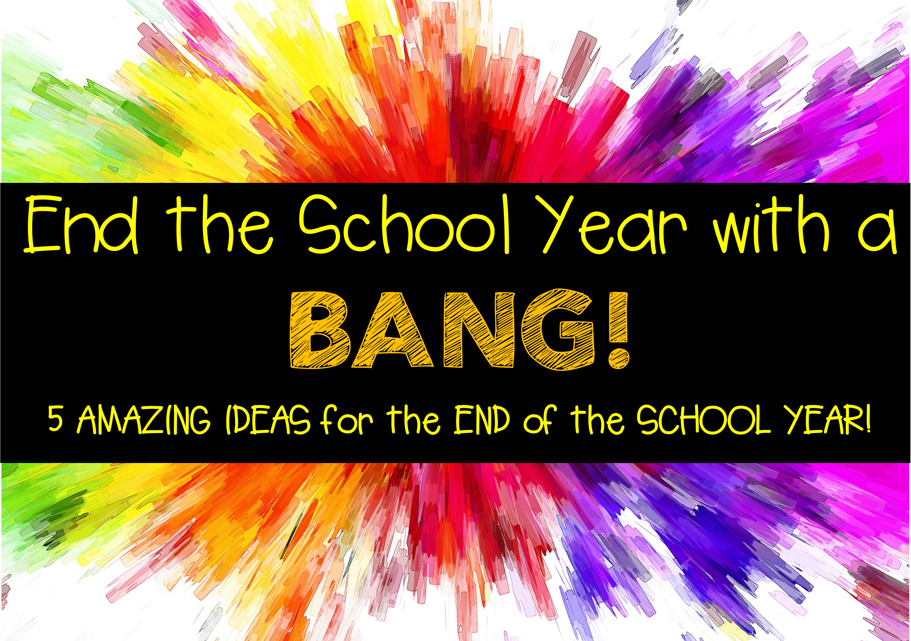 End the School Year with a BANG!!